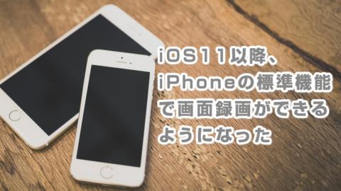 iOS11以降、iPhoneの標準機能で画面録画ができるようになった