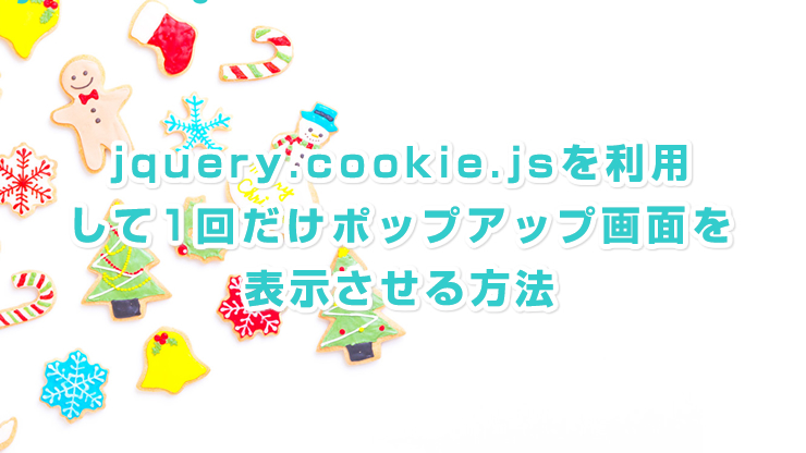 jquery.cookieを使用して初回アクセスのときのみポップアップ表示