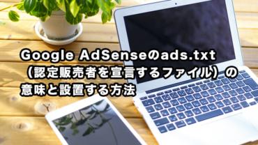 Google AdSenseのads.txt(認定販売者を宣言するファイル)を設置する方法